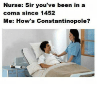 Youve Been In A Coma: Nurse: Sir you've been in a  coma since 1452  Me: How's Constantinopole?