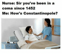 coma: Nurse: Sir you've been in a  coma since 1452  Me: How's Constantinopole?