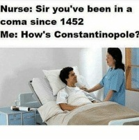 Nurse: Sir you've been in a  coma since 1452  Me: How's Constantinopole? Gn