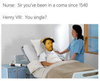 Single, Been, and Coma: Nurse: Sir you've been in a coma since 1540  Henry VIIl: You single?