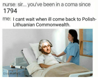 nurse: sir... you've been in a coma since  1794  me: I cant wait when ill come back to Polish-  Lithuanian Commonwealth  Eiva memes Of sad :( ~Requant
