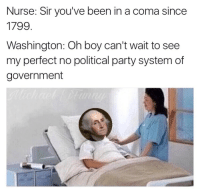 Party, Government, and Been: Nurse: Sir you've been in a coma since  1799  Washington: Oh boy can't wait to see  my perfect no political party system of  government