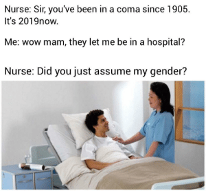 Wow: Nurse: Sir, you've been in a coma since 1905  It's 2019now  Me: wow mam, they let me be in a hospital?  Nurse: Did you just assume my gender? Wow