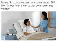 https://t.co/CUaAPD9HMy: Nurse: Sir.... you've been in a coma since 1967  Me: Oh boy i can't wait to visit communist free  Vietnam https://t.co/CUaAPD9HMy