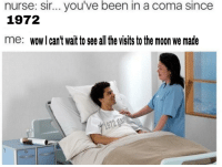 Wow, Fuck, and Moon: nurse: sir.. you've been in a coma since  1972  me: wow l can't wait to see all the visits to the moon we made  972 gar