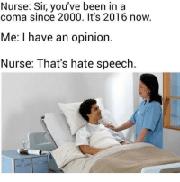 Memes, Militia, and Redneck: Nurse: Sir, you've been in a  coma since 2000. It's 2016 now  Me: I have an opinion  Nurse: That's hate speech 😂😂😂 Basically how it goes! ---- Follow my Personal - @JesseRyan.US Follow our Back Up - @KeepAmerica.US Shop today - www.KAAGEAR.com PARTNERS: @too_savage_for_democrats @the_typical_liberal 🇺🇸 KeepAmericaAmerican 🇺🇸 Mudjug™ - @Mudjug Redneck Nation™ - @RedneckNation HillaryForPrison Merica America Trump2016 DonaldTrump Conservative Republican Mudjug Redneck Guns Freedom Politics RedneckNation Patriotism Military AmericanAF Militia FoxNews 1776 1776United SecondAmendment DoubleTap IgMilitia Murica SemperFi USMC you NRA MolonLabe 2A