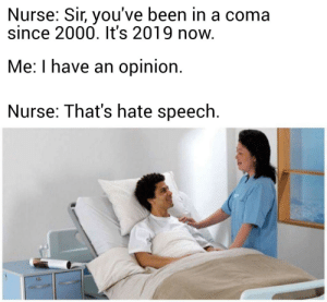 Future, Memes, and Been: Nurse: Sir, you've been in a coma  since 2000. It's 2019 now.  Me: I have an opinion  Nurse: That's hate speech. The future sounds exciting via /r/memes https://ift.tt/2uGcNxx