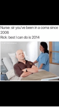 coma: Nurse: sir you've been in a coma since  2006  Rick: best I can do is 2014