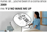 yu-no: nurse: sir... you've been in a coma since  2009  me  YU NO WAKE ME UP