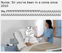 Youve Been In A Coma: Nurse: Sir you've been in a coma since  2010