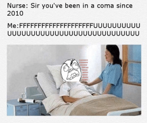 TFW it's 2020: Nurse: Sir you've been in a coma since  2010  Me:FFFFFFFFFFFFFFFFFFFFUUUUUUUUUU  UUUUUUUUUUU  JUUUUUUUUUUUUUU  FFFFFFF  FFFFFFF  FFFFFF  FFFUU  UUUU  UUUU  UUUU TFW it's 2020