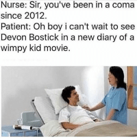 my girlfriend is better than yours (but not as better as the new rodrick) -rob the cow eating glob: Nurse: Sir, you've been in a coma  since 2012.  Patient: Oh boy i can't wait to see  Devon Bostick in a new diary of a  Wimpy kid movie my girlfriend is better than yours (but not as better as the new rodrick) -rob the cow eating glob
