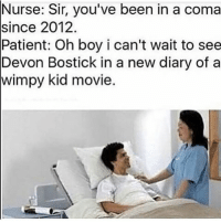 these memes are timeless: Nurse: Sir, you've been in a coma  since 2012  Patient: Oh boy i can't wait to see  Devon Bostick in a new diary of a  kid movie. these memes are timeless