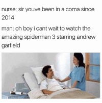 Memes, News, and Break: nurse: Sir youve been in a coma since  2014  man: oh boy i cant wait to watch the  amazing spiderman 3 starring andrew  garfield Who's going to break the news to him? spiderman