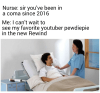 Dank Memes, Back, and Been: Nurse: sir you've been in  a coma since 2016  Me: I can't wait to  see my favorite youtuber pewdiepie  in the new Rewind