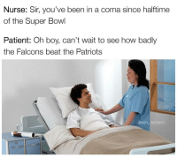 Memes, 🤖, and The Patriot: Nurse: Sir, you've been in a coma since halftime  of the Super Bowl  Patient: Oh boy, can't wait to see how badly  the Falcons beat the Patriots  @NFL MEMES