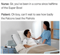 Memes, 🤖, and The Patriot: Nurse: Sir, you've been in a coma since halftime  of the Super Bowl  Patient: Oh boy, can't wait to see how badly  the Falcons beat the Patriots  @NFL MEMES 😂😂