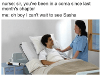Been, Boy, and Coma: nurse: sir, you've been in a coma since last  month's chapter  me: oh boy I can't wait to see Sasha