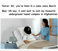 <p>MOAB I was the best possible sequel to Nagasaki</p>: Nurse: Sir, you've been in a coma since March  Man: Oh boy, I cant wait to visit my favourite  underground tunnel complex in Afghanistan <p>MOAB I was the best possible sequel to Nagasaki</p>