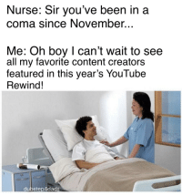 Reddit, youtube.com, and Content: Nurse: Sir you've been in a  coma since November...  Me: Oh boy I can't wait to see  all my favorite content creators  featured in this year's YouTube  Rewind!  dubstep4dads