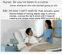 <p>😂😂😂</p>: Nurse: Sir you've been in a coma  Since whenever this sub started going to shit  Me: oh boy I can't wait to Post actually good  Memes instead of making slightly edgy & unfunny  memes, overuse the red B emoji until it loses all  meaning and misuse 4chan slang REEE normie <p>😂😂😂</p>