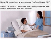 youtube.com, Patient, and Mistakes: Nurse: Sir you've been in a coma since YouTube Rewind 2017  Patient: Oh boy Can't wait to see how they improved YouTube  Rewind and learned from their mistakes