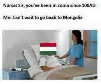 Nurse: Sir, you've been in coma since 100AD  Me: Can't wait to go back to Mongolia We wuz mongols n shiet  Is only meme, u don't heff to be mad  ~The Cossack