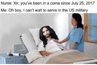 America, Funny, and Instagram: Nurse: Xir, you've been in a coma since July 25, 2017  Me: Oh boy, I can't wait to serve in the US military Rip 😂🤣 🔴www.TooSavageForDemocrats.com🔴 JOINT INSTAGRAM: @rightwingsavages Partners: 🇺🇸 @The_Typical_Liberal 🇺🇸 @theunapologeticpatriot 🇺🇸 @DylansDailyShow 🇺🇸 @keepamerica.usa 🇺🇸@Raised_Right_ 🇺🇸@conservative.female 🇺🇸 @too_savage_for_liberals 🇺🇸 @Conservative.American DonaldTrump Trump 2A MakeAmericaGreatAgain Conservative Republican Liberal Democrat Ccw247 MAGA Politics LiberalLogic Savage TooSavageForDemocrats Instagram Merica America PresidentTrump Funny True SecondAmendment