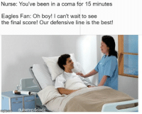 Philadelphia Eagles, Nfl, and Best: Nurse: You've been in a coma for 15 minutes  Eagles Fan: Oh boy! I can't wait to see  the final score! Our defensive line is the best!  ndffip-com dubstep4dads