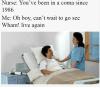 "Dank, Meme, and Soon...: Nurse: You've been in a coma since  1986  Me: Oh boy, can't wait to go see  Wham! live again <p>Too Soon? via /r/dank_meme <a href=""http://ift.tt/2hfXrqm"">http://ift.tt/2hfXrqm</a></p>"