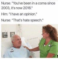 "Memes, Been, and Him: Nurse: ""You've been in a coma since  2003, it's now 2016.""  Him: ""I have an opinion.""  Nurse: ""That's hate speech.""  Il  @thisFuknGuy <p>Year of the offended via /r/memes <a href=""https://ift.tt/2I20gtb"">https://ift.tt/2I20gtb</a></p>"