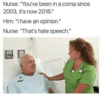 "Nursing, Dank Memes, and Been: Nurse: ""You've been in a coma since  2003, it's now 2016.""  Him: ""l have an opinion.""  Nurse: ""That's hate speech."""