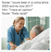 "nurse: Nurse: ""youve been in a coma since  2005 and its now 2017""  Him: ""I have an opinion""  Nurse: ""thats racist""  Draino  @DC"