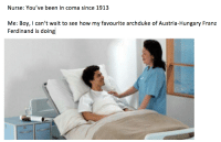 Time, World, and Austria: Nurse: You've been in coma since 1913  Me: Boy, I can't wait to see how my favourite archduke of Austria-Hungary Franz  Ferdinand is doing <p>1st world war was a part time job</p>
