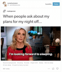Love, Tumblr, and Sleeping: nursehumorprn  tumblr.  Follow  astoldbyanurse  copingnurse  When people ask about my  plans for my night off...  I'm looking forward to sleeping.  Source:copingnurse #nursing #nurses  # I love sleep #1 want to marry my bed  #night shift  #sleep  #let me sleep  987 notes 21 Tumblr Posts About Being A Nurse That Are Way Too Real