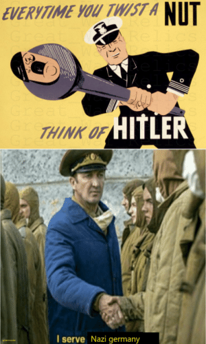 Germany, Hitler, and Dank Memes: NUT  EVERYTIME YOU TWIST A  Re.  Great  Relics  CS  Gr  Great  Gr  Gr  HITLER  THINK O  I serve Nazi germany  woermonto Anything for you..