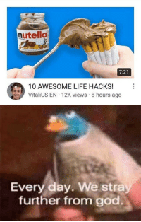 """Dank, God, and Life: nutella  7:21  10 AWESOME LIFE HACKS!  VitaliUS EN 12K views 8 hours ago  Every day. We stra  further from god. <p>OOF via /r/dank_meme <a href=""""https://ift.tt/2Lz7Ehu"""">https://ift.tt/2Lz7Ehu</a></p>"""