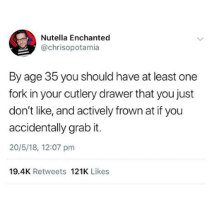 Omg, Tumblr, and Blog: Nutella Enchanted  @chrisopotamia  By age 35 you should have at least one  fork in your cutlery drawer that you just  don't like, and actively frown at if you  accidentally grab it.  20/5/18, 12:07 pm  19.4K Retweets 121K Likes omg-humor:I have problematic spoons
