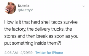 Iphone, Soon..., and Twitter: Nutella  @NutttyV  How is it that hard shell tacos survive  the factory, the delivery trucks, the  stores and then break as soon as you  put something inside them?!  4:05 AM 4/29/19 Twitter for iPhone Asking the real questions.
