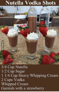 Nutella vodka shot? Definitely my kind of drink! http://9gag.com/gag/aDm3N8w?ref=fbp: Nutella Vodka Shots  3/4 Cup Nutella  1/2 Cup Sugar  1 1/4 Cup Heavy Whipping Cream  2 Cups Vodka  Whipped Cream  Garnish with a strawberry Nutella vodka shot? Definitely my kind of drink! http://9gag.com/gag/aDm3N8w?ref=fbp
