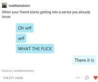 Fuckk: nutellamolotov  khown your friend starts getting into a series you already  Oh wtf  wtf  WHAT THE FUCkK  There it is  Source: nutellamolotov  124,571 notes
