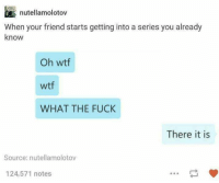 Fuckk: nutellamolotov  When your friend starts getting into a series you already  know  khown your friend starts getting into a series you already  Oh wtf  wtf  WHAT THE FUCkK  There it is  Source: nutellamolotov  124,571 notes