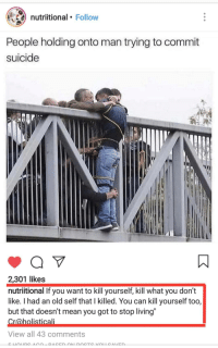 """Im not crying you are crying :): nutriitional Follow  People holding onto man trying to commit  suicide  2,301 likes  nutriitional If you want to kill yourself, kill what you don't  like. I had an old self that I killed. You can kill yourself too,  but that doesn't mean you got to stop living""""  Cr@holisticali  View all 43 comments Im not crying you are crying :)"""