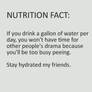 Friends, Time, and Water: NUTRITION FACT:  If you drink a gallon of water per  day, you won't have time for  other people's drama because  you'll be too busy peeing.  Stay hydrated my friends. meirl