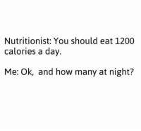 Dank, 🤖, and How: Nutritionist: You should eat 1200  calories a day  Me: Ok, and how many at night? The devils temptations always begin at night...