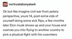 Yeah but we like peter's variant of musk: nvrtrustatonystark  Ok but like imagine civil war from peters  perspective, youre 14, post some vids of  yourself doing some sick flips, a few months  later Elon musk shows up and your house and  coerces you into flying to another country to  pick a physical fight with his coworkers Yeah but we like peter's variant of musk