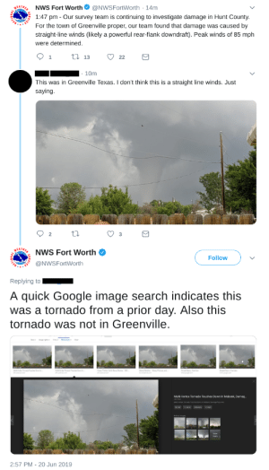 Google, Google Image Search, and Image: NWS Fort Worth @NWSFortWorth 14m  1:47 pm Our survey team is continuing to investigate damage in Hunt County  For the town of Greenville proper, our team found that damage was caused by  EATHE  straight-line winds (likely a powerful rear-flank downdraft). Peak winds of 85 mph  were determined.  13  22  1  10m  This was in Greenville Texas. I don't think this is a straight line winds. Just  saying  2  3  NWS Fort Worth  Follow  @NWSFortWorth  Replying to  A quick Google image search indicates this  was a tornado from a  prior day. Also this  tornado was not in Greenville  Multi-Vortex Tornado Touches Down In Mabank, Damag.  2:57 PM - 20 Jun 2019 NWS determines damage was caused by straight-line winds, man disagrees, NWS gives no shits