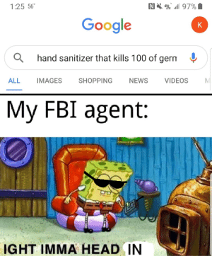 Ight: NX 97%  1:25 56  Google  K  hand sanitizer that kills 100 of germ  IMAGES  ALL  SHOPPING  NEWS  VIDEOS  My FBI agent:  IGHT IMMA HEAD IN Ight