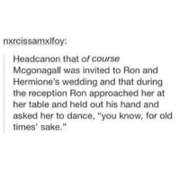 """The feels.: nxrcissamxlfoy:  Headcanon that of course  Mcgona gall was invited to Ron and  Hermione's wedding and that during  the reception Ron approached her at  her table and held out his hand and  asked her to dance, """"you know, for old  times' sake. The feels."""
