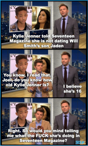 Will Smiths: NY  elieve  5.2  Kylie Jenner told Seventeen  Magazine she is not dating Will  Smith's son Jaden  TY  elieve  5.2  You know, I read that.  Joel do you know how  old Kylie Jenner is?  I believe  she's 16  elieve  5.2  Right. So would you mind telling  me what the FUCK she's doing in  Seventeen Magazine?